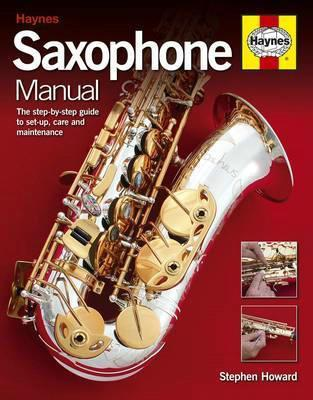 Saxophone Manual The Step-by-step Guide to Set-up, Care and Maintenance by Stephen Howard